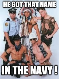 village people | HE GOT THAT NAME IN THE NAVY ! | image tagged in village people | made w/ Imgflip meme maker