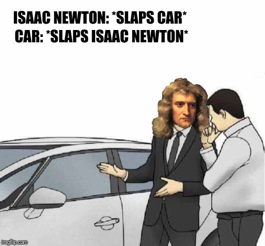 Every action has an equal and opposite reaction | ISAAC NEWTON: *SLAPS CAR* CAR: *SLAPS ISAAC NEWTON* | image tagged in sir isaac newton,memes,for science,ilikepie314159265358979 | made w/ Imgflip meme maker