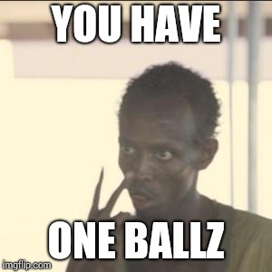 Look At Me | YOU HAVE ONE BALLZ | image tagged in memes,look at me | made w/ Imgflip meme maker