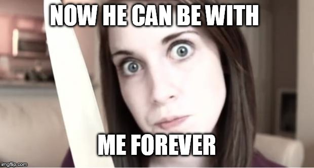 Overly Attached Girlfriend Knife | NOW HE CAN BE WITH ME FOREVER | image tagged in overly attached girlfriend knife | made w/ Imgflip meme maker