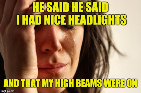 First World Problems Meme | HE SAID HE SAID I HAD NICE HEADLIGHTS AND THAT MY HIGH BEAMS WERE ON | image tagged in memes,first world problems | made w/ Imgflip meme maker