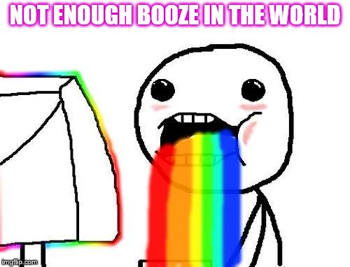 Rainbow puke | NOT ENOUGH BOOZE IN THE WORLD | image tagged in rainbow puke | made w/ Imgflip meme maker