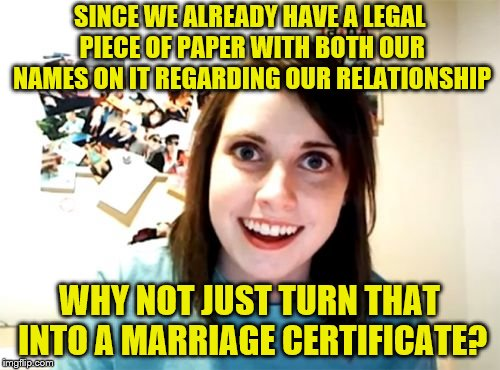 Overly Attached Girlfriend Meme | SINCE WE ALREADY HAVE A LEGAL PIECE OF PAPER WITH BOTH OUR NAMES ON IT REGARDING OUR RELATIONSHIP WHY NOT JUST TURN THAT INTO A MARRIAGE CER | image tagged in memes,overly attached girlfriend | made w/ Imgflip meme maker