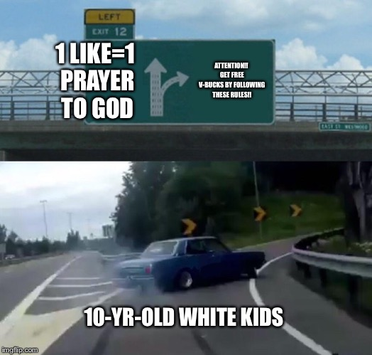 Left Exit 12 Off Ramp Meme | 1 LIKE=1 PRAYER TO GOD ATTENTION!! GET FREE V-BUCKS BY FOLLOWING THESE RULES!! 10-YR-OLD WHITE KIDS | image tagged in memes,left exit 12 off ramp | made w/ Imgflip meme maker