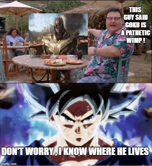 See Nobody Cares Meme | THIS GUY SAID GOKU IS A PATHETIC WIMP ! DON'T WORRY , I KNOW WHERE HE LIVES | image tagged in memes,see nobody cares | made w/ Imgflip meme maker