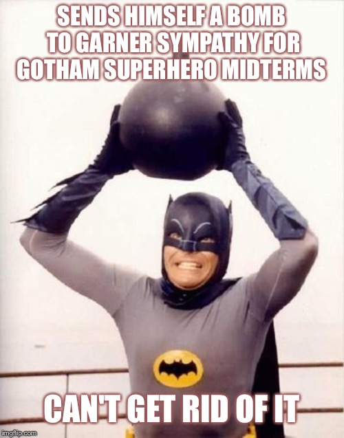 Gotham midterms | SENDS HIMSELF A BOMB TO GARNER SYMPATHY FOR GOTHAM SUPERHERO MIDTERMS CAN'T GET RID OF IT | image tagged in political meme,conservative,midterms,funny | made w/ Imgflip meme maker