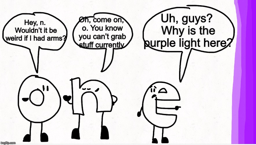 o, n, and e speeches (Example) | Hey, n. Wouldn't it be weird if I had arms? Uh, guys? Why is the purple light here? Oh, come on, o. You know you can't grab stuff currently. | image tagged in memes,letter,purple,o n and e speeches | made w/ Imgflip meme maker