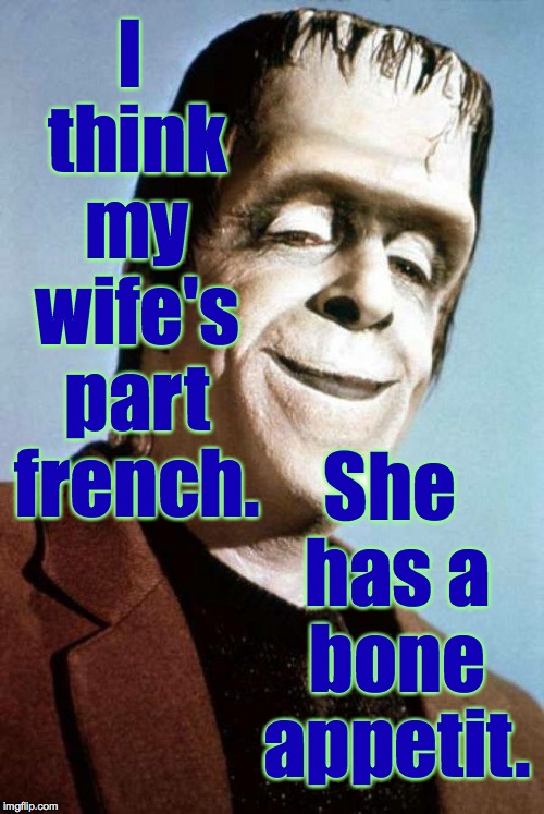 Monster Week. Oct. 25 to Oct. 31. A heavencanwait Non-Event ( : | I think my wife's part french. She has a bone appetit. | image tagged in herman munster,memes,monster week,heavencanwait | made w/ Imgflip meme maker