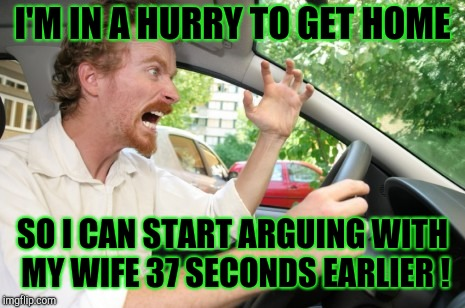 Road Rage | I'M IN A HURRY TO GET HOME SO I CAN START ARGUING WITH MY WIFE 37 SECONDS EARLIER ! | image tagged in road rage | made w/ Imgflip meme maker