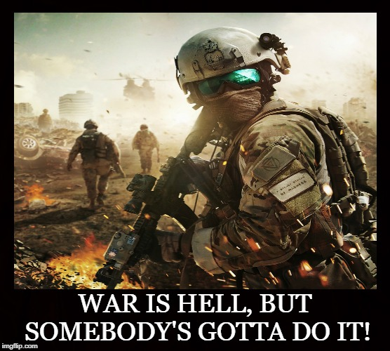 Hellish Combat |  WAR IS HELL, BUT SOMEBODY'S GOTTA DO IT! | image tagged in war,hell,combat,military,soldier,battle | made w/ Imgflip meme maker