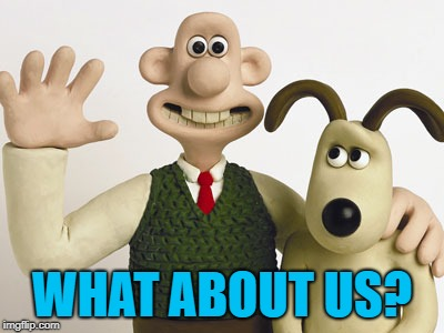 Wallace and gromit  | WHAT ABOUT US? | image tagged in wallace and gromit | made w/ Imgflip meme maker
