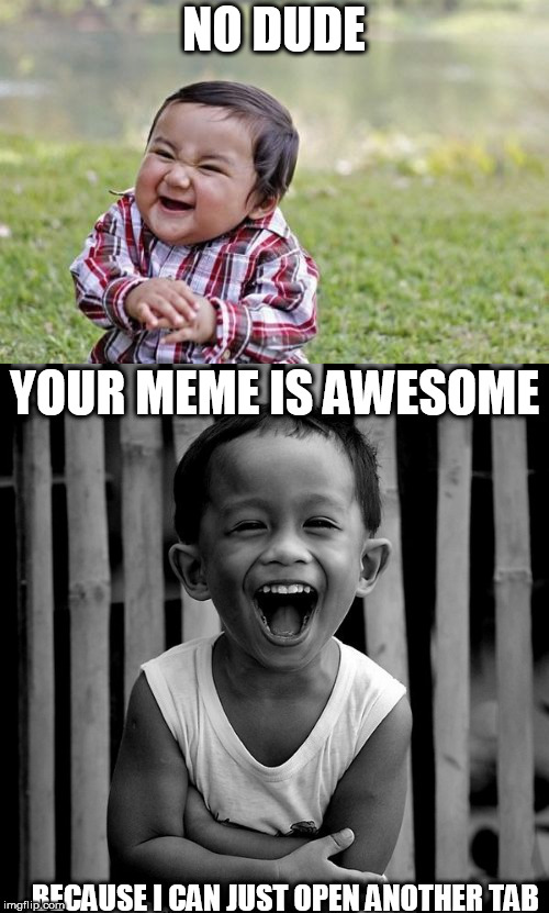 NO DUDE BECAUSE I CAN JUST OPEN ANOTHER TAB YOUR MEME IS AWESOME | made w/ Imgflip meme maker