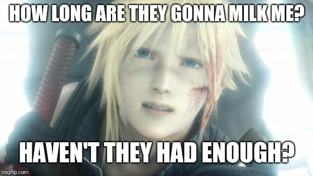 Cloud Strife | HOW LONG ARE THEY GONNA MILK ME? HAVEN'T THEY HAD ENOUGH? | image tagged in cloud strife | made w/ Imgflip meme maker