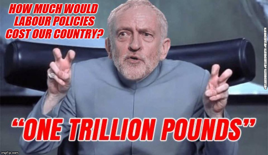 Labours spending plans | HOW MUCH WOULD LABOUR POLICIES COST OUR COUNTRY? #WEARECORBYN #WEARECORBYN #WEARECORBYN | image tagged in wearecorbyn,labourisdead,cultofcorbyn,labour economic policies,labour shit of bust,communist socialist | made w/ Imgflip meme maker