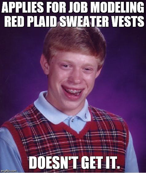 Bad Luck Brian Meme | APPLIES FOR JOB MODELING RED PLAID SWEATER VESTS DOESN'T GET IT. | image tagged in memes,bad luck brian,sweater,christmas sweater,model,fishing for upvotes | made w/ Imgflip meme maker