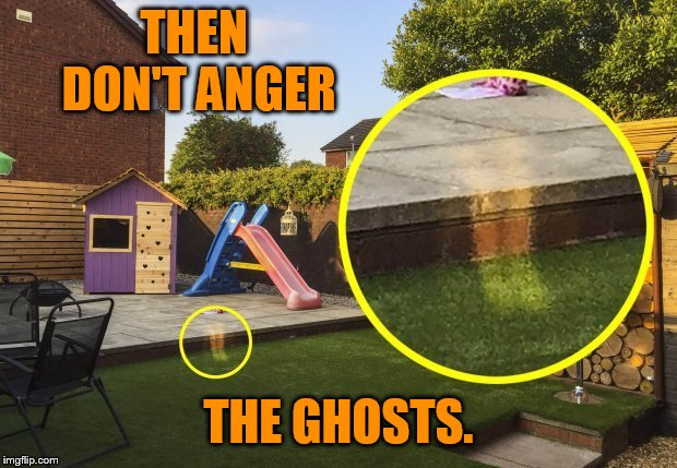 THEN DON'T ANGER THE GHOSTS. | made w/ Imgflip meme maker