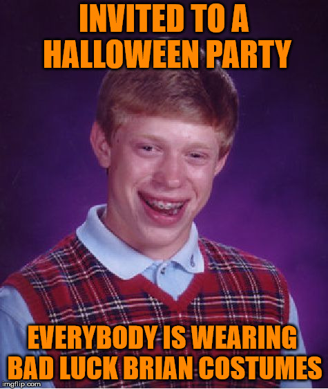 Bad Luck Brian | INVITED TO A HALLOWEEN PARTY EVERYBODY IS WEARING BAD LUCK BRIAN COSTUMES | image tagged in memes,bad luck brian,halloween costume,party | made w/ Imgflip meme maker