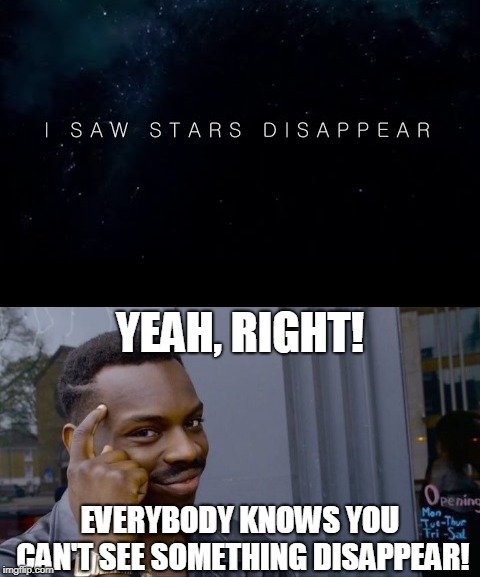 Everybody knows that! |  YEAH, RIGHT! EVERYBODY KNOWS YOU CAN'T SEE SOMETHING DISAPPEAR! | image tagged in disappeared,roll safe think about it,stars | made w/ Imgflip meme maker