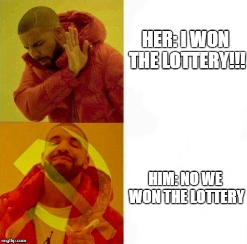 Communist Drake Meme | HER: I WON THE LOTTERY!!! HIM: NO WE WON THE LOTTERY | image tagged in communist drake meme | made w/ Imgflip meme maker