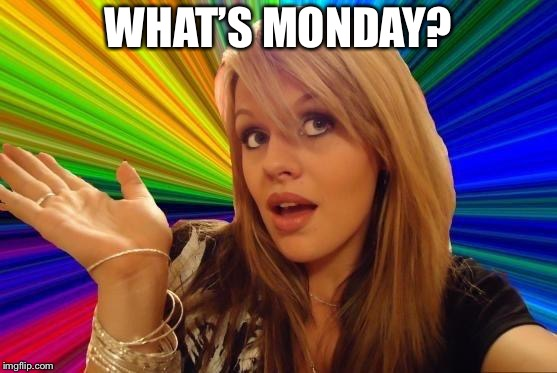 Dumb Blonde Meme | WHAT'S MONDAY? | image tagged in memes,dumb blonde | made w/ Imgflip meme maker