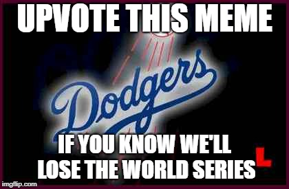 We all know what's going to happen. | UPVOTE THIS MEME IF YOU KNOW WE'LL LOSE THE WORLD SERIES | image tagged in dodgers,world series,losers,major league baseball,baseball | made w/ Imgflip meme maker