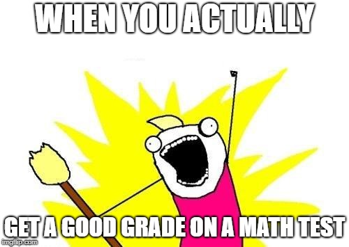 X All The Y | WHEN YOU ACTUALLY GET A GOOD GRADE ON A MATH TEST | image tagged in memes,x all the y | made w/ Imgflip meme maker
