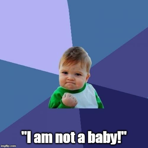 ". | ""I am not a baby!"" 