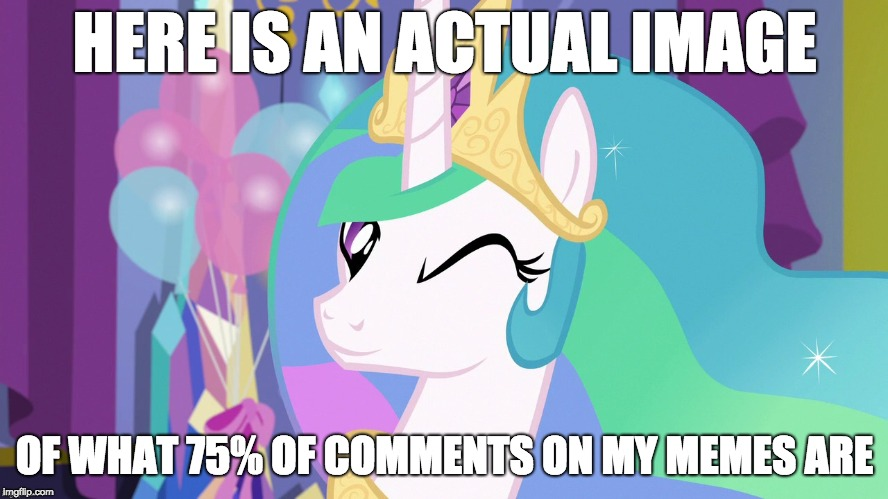 Lol! ;) or ;D | HERE IS AN ACTUAL IMAGE OF WHAT 75% OF COMMENTS ON MY MEMES ARE | image tagged in memes,emoticons,my little pony,princess celestia,xanderbrony,octavia_melody | made w/ Imgflip meme maker