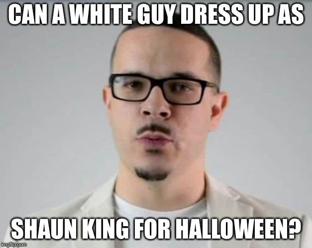 Asking for a friend... | CAN A WHITE GUY DRESS UP AS SHAUN KING FOR HALLOWEEN? | image tagged in halloween,liberals,racist,politics | made w/ Imgflip meme maker