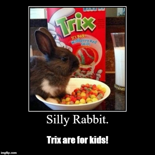 Silly Rabbit. | Trix are for kids! | image tagged in funny,demotivationals,trix rabbit,cereal | made w/ Imgflip demotivational maker