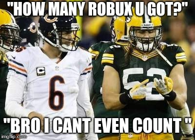 "Packers | ""HOW MANY ROBUX U GOT?"" ""BRO I CANT EVEN COUNT "" 