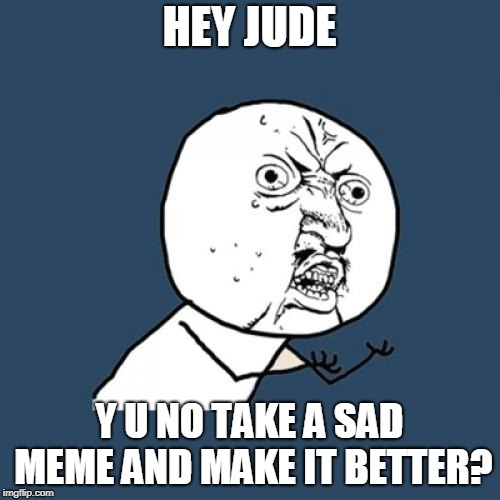 Y U No Meme | HEY JUDE Y U NO TAKE A SAD MEME AND MAKE IT BETTER? | image tagged in memes,y u no | made w/ Imgflip meme maker
