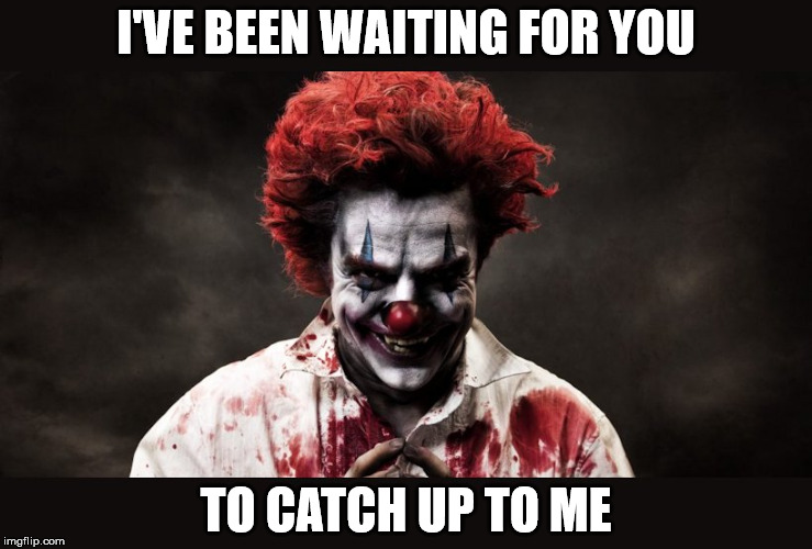 scary clown | I'VE BEEN WAITING FOR YOU TO CATCH UP TO ME | image tagged in scary clown | made w/ Imgflip meme maker