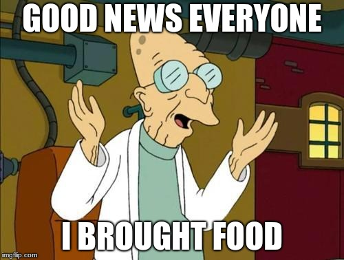 Good News Everyone | GOOD NEWS EVERYONE I BROUGHT FOOD | image tagged in good news everyone | made w/ Imgflip meme maker