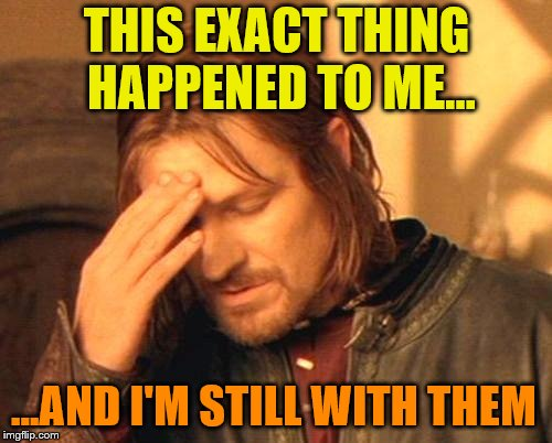 Frustrated Boromir | THIS EXACT THING HAPPENED TO ME... ...AND I'M STILL WITH THEM | image tagged in frustrated boromir | made w/ Imgflip meme maker