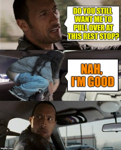 Hanging out with the Rock | DO YOU STILL WANT ME TO PULL OVER AT THIS REST STOP? NAH, I'M GOOD | image tagged in the rock driving blank 2,funny memes,pooping | made w/ Imgflip meme maker