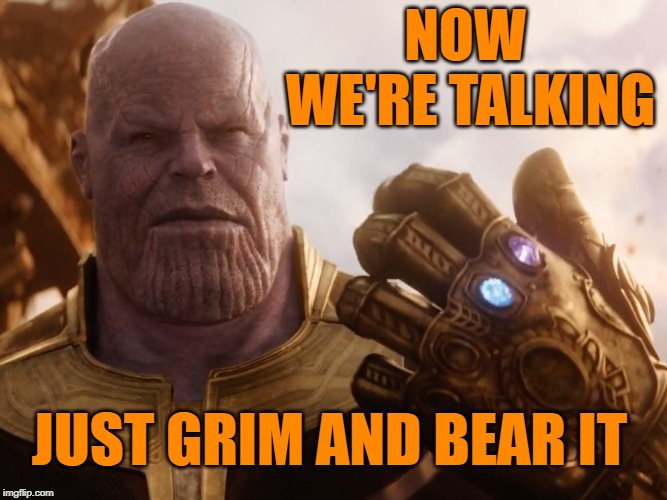 Thanos Smile | NOW WE'RE TALKING JUST GRIM AND BEAR IT | image tagged in thanos smile | made w/ Imgflip meme maker