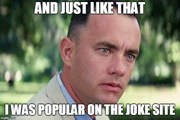 I'm on the leaderboard for the first time. Thanks to everybody who helped me make it on | AND JUST LIKE THAT I WAS POPULAR ON THE JOKE SITE | image tagged in forrest gump | made w/ Imgflip meme maker