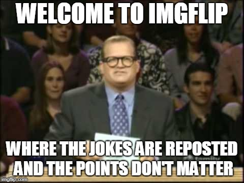 I'm actually too busy to be creative today, but I figured I should post something | WELCOME TO IMGFLIP WHERE THE JOKES ARE REPOSTED AND THE POINTS DON'T MATTER | image tagged in drew carey | made w/ Imgflip meme maker