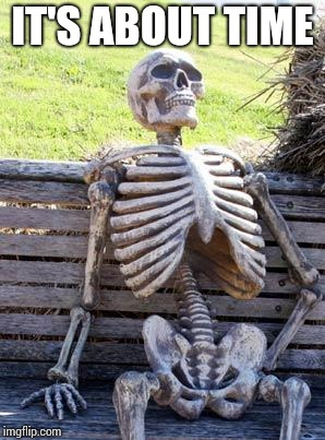 Waiting Skeleton Meme | IT'S ABOUT TIME | image tagged in memes,waiting skeleton | made w/ Imgflip meme maker