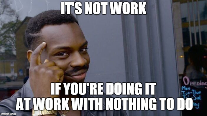 Roll Safe Think About It Meme | IT'S NOT WORK IF YOU'RE DOING IT AT WORK WITH NOTHING TO DO | image tagged in memes,roll safe think about it | made w/ Imgflip meme maker