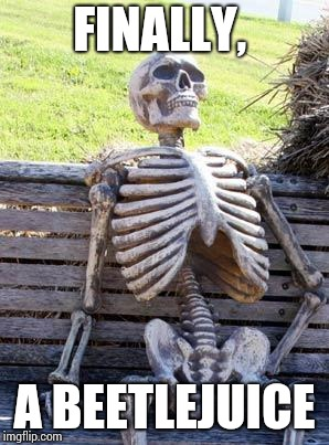 Waiting Skeleton Meme | FINALLY, A BEETLEJUICE | image tagged in memes,waiting skeleton | made w/ Imgflip meme maker