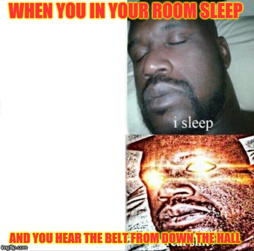 Sleeping Shaq Meme | WHEN YOU IN YOUR ROOM SLEEP AND YOU HEAR THE BELT FROM DOWN THE HALL | image tagged in memes,sleeping shaq | made w/ Imgflip meme maker