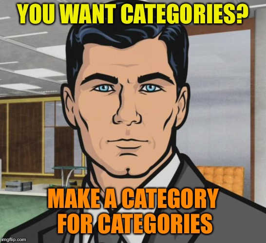 Archer Meme | YOU WANT CATEGORIES? MAKE A CATEGORY FOR CATEGORIES | image tagged in memes,archer | made w/ Imgflip meme maker
