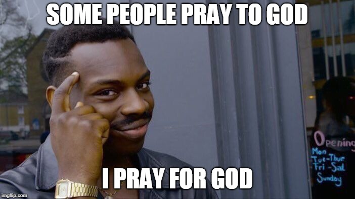 Roll Safe Think About It Meme | SOME PEOPLE PRAY TO GOD I PRAY FOR GOD | image tagged in memes,roll safe think about it | made w/ Imgflip meme maker