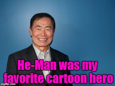 sulu | He-Man was my favorite cartoon hero | image tagged in sulu | made w/ Imgflip meme maker