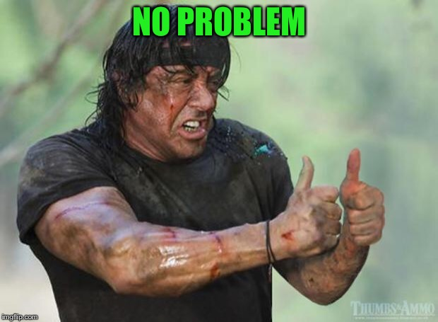Thumbs Up Rambo | NO PROBLEM | image tagged in thumbs up rambo | made w/ Imgflip meme maker