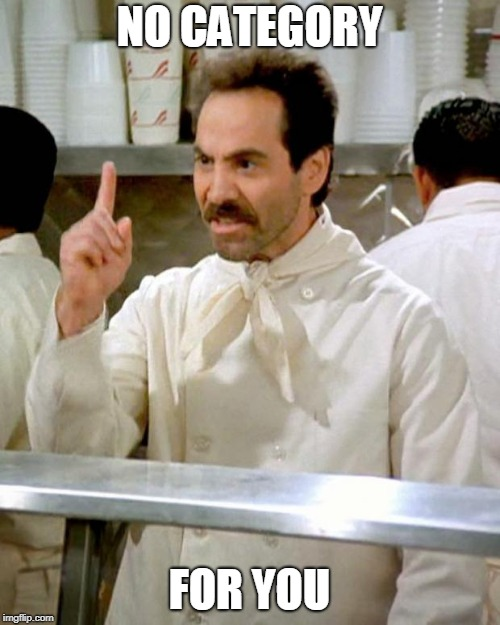 soup nazi | NO CATEGORY FOR YOU | image tagged in soup nazi | made w/ Imgflip meme maker