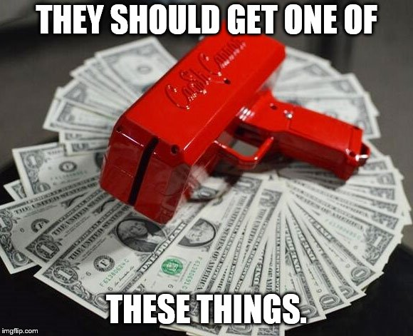 Money Gun | THEY SHOULD GET ONE OF THESE THINGS. | image tagged in money gun | made w/ Imgflip meme maker