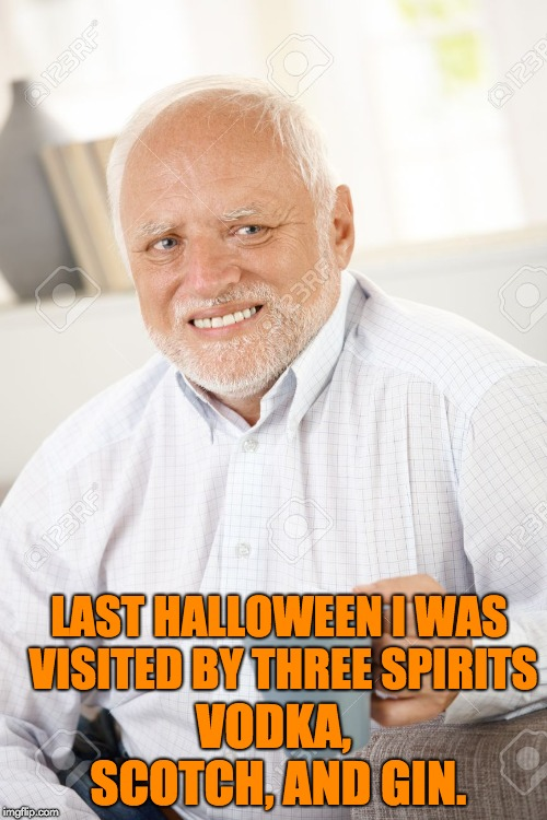 Happy and sad old man | LAST HALLOWEEN I WAS VISITED BY THREE SPIRITS VODKA, SCOTCH, AND GIN. | image tagged in happy and sad old man | made w/ Imgflip meme maker